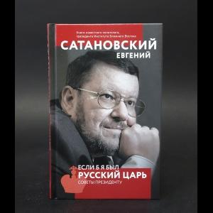Сатановский Евгений - Если б я был русский царь. Советы президенту