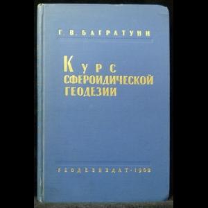 Багратуни Г. В. - Курс сфероидической геодезии