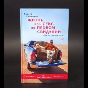 Анашкевич Сергей Иванович - Жизнь как секс на первом свидании. Заметки тревел-маньяка