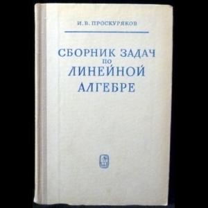 Проскуряков И.В. - Сборник задач по линейной алгебре