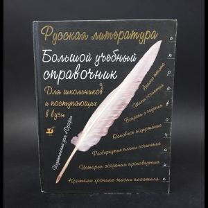 Авторский коллектив -  Русская литература. Большой учебный справочник для школьников и поступающих в вузы