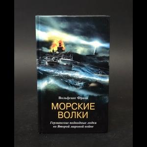 Франк Вольфганг - Морские волки. Германские подводные лодки во Второй мировой войне