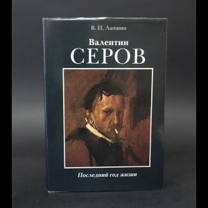 Лапшин В.П. - Валентин Серов Последний год жизни