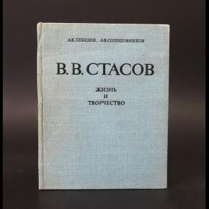 Лебедев А.К., Солодовиков А.В. - Владимир Васильевич Стасов. Жизнь и творчество