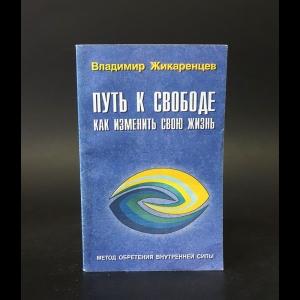Жикаренцев Владимир  -  Путь к свободе. Как изменить свою жизнь