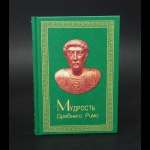 Авторский коллектив - Мудрость Древнего Рима