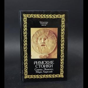 Сенека, Эпиктет, Марк Аврелий - Римские стоики. Сенека, Эпиктет, Марк Аврелий
