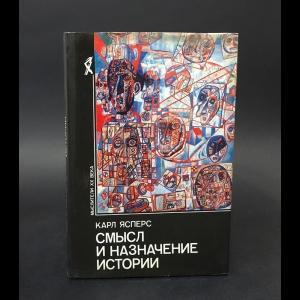 Ясперс Карл - Смысл и назначение истории