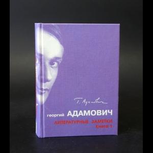 Адамович Г. - Георгий Адамович Литературные заметки. Книга 1