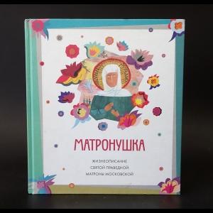 Авторский коллектив - Матронушка. Жизнеописание святой праведной Матроны Московской