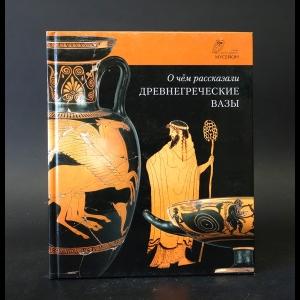 Авторский коллектив - О чем рассказали древнегреческие вазы