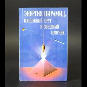 Авторский коллектив - Энергия пирамид. Волшебный прут и звездный маятник