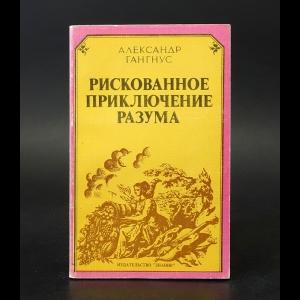Гангнус Александр  - Рискованное приключение разума