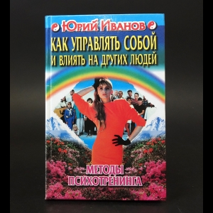 Иванов Юрий - Как управлять собой и влиять на других людей