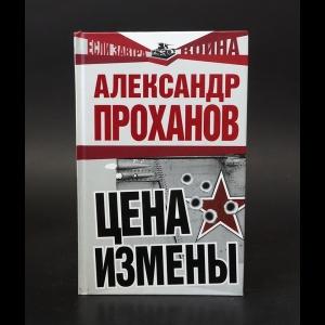 Проханов Александр - Цена измены