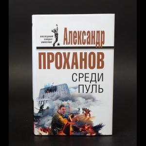 Проханов Александр - Среди пуль