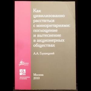 Глушецкий А.А. - Как цивилизованно расстаться с миноритариями: поглощение и вытеснение в акционерных обществах