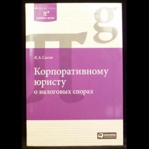 Сасов К. А. - Корпоративному юристу о налоговых спорах
