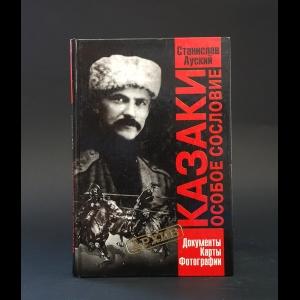 Ауский Станислав  - Казаки. Особое сословие. Документы. Карты. Фотографии