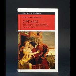 Мюшембле Робер -  Оргазм, или Любовные утехи на Западе. История наслаждения с XVI века до наших дней