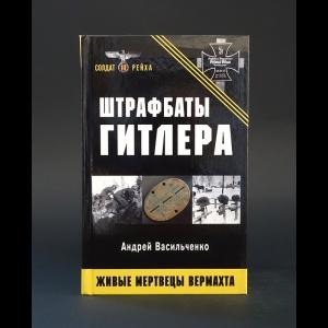 Васильченко Андрей - Штрафбаты Гитлера. Живые мертвецы вермахта