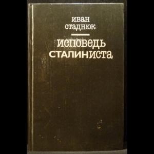 Стаднюк Иван - Исповедь сталиниста
