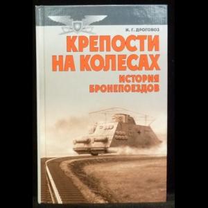 Дроговоз И.Г. - Крепости на колесах. История бронепоездов