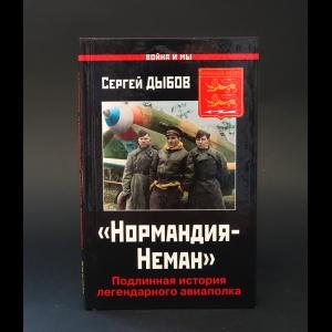 Дыбов Сергей  - Нормандия-Неман. Подлинная история легендарного авиаполка