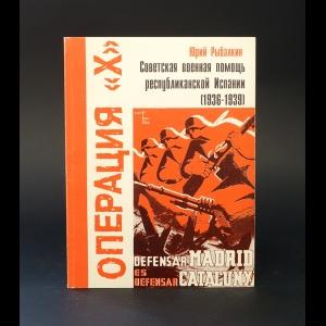 Рыбалкин Ю. - Операция X. Советская военная помощь республиканской Испании (1936-1939)