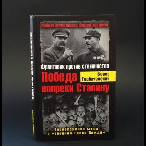 Горбачевский Борис - Победа вопреки Сталину. Фронтовик против сталинистов