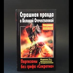 Поляков Владимир  - Страшная правда о Великой Отечественной. Партизаны без грифа Секретно
