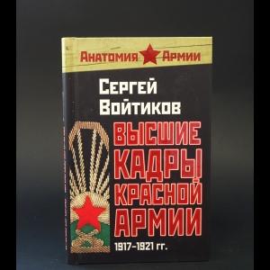 Войтиков С. С. - Высшие кадры Красной Армии. 1917–1921 гг.