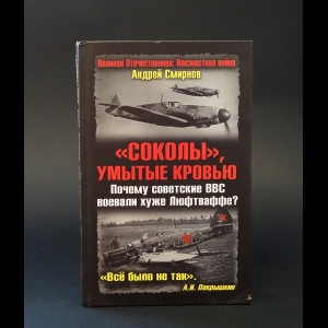 Смирнов Андрей - Соколы, умытые кровью. Почему советские ВВС воевали хуже Люфтваффе?
