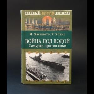 Хасимото М., Холмс У. - Война под водой. Самураи против янки