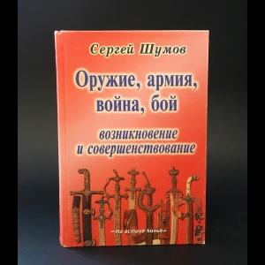 Шумов Сергей  - Оружие, армия, война, бой. Возникновение и совершенствование