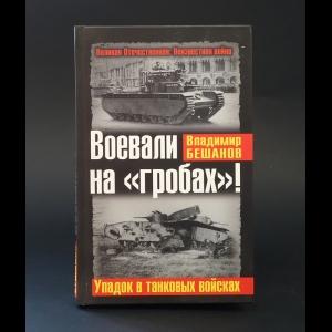 Бешанов Владимир  - Воевали на гробах! Упадок в танковых войсках