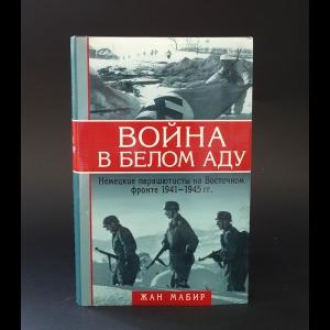 Мабир Жан  - Война в белом аду. Немецкие парашютисты на Восточном фронте 1941-1945 гг.