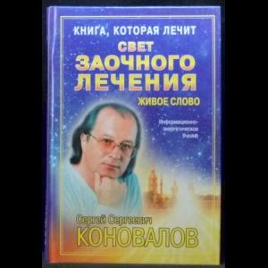 Коновалов С.С. - Свет заочного лечения. Живое слово. Информационно-энергетическое учение.