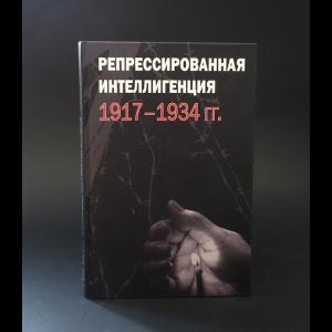 Авторский коллектив - Репрессированная интеллигенция 1917-1934 гг.