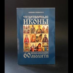 Авторский коллектив - Чудотворные иконы и 60 исцеляющих молитв