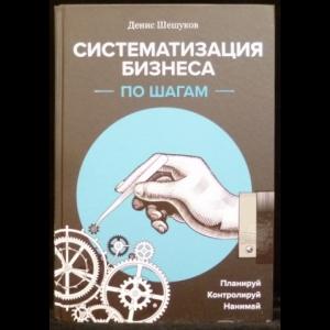 Шешуков Д.А. - Систематизация бизнеса по шагам. Планируй, контролируй, нанимай