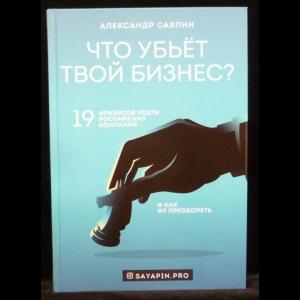 Саяпин А.В. - Что убьёт твой бизнес? 19 кризисов роста российских компаний и как их преодолеть