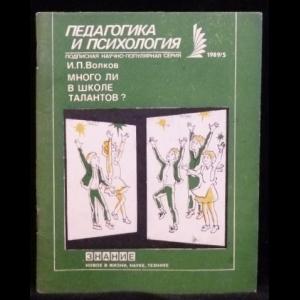Волков И.П. - Педагогика и психология 1989/5. Много ли в школе талантов?