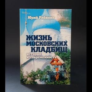 Рябинин Юрий  - Жизнь московских кладбищ. История и современность