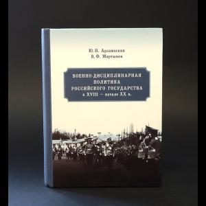 Арзамаскин Ю.Н., Мартынов В.Ф. - Военно-дисциплинарная политика Российского государства в XVIII - начале XX в.