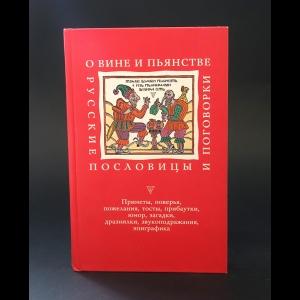 Авторский коллектив - О вине и пьянстве. Русские пословицы и поговорки