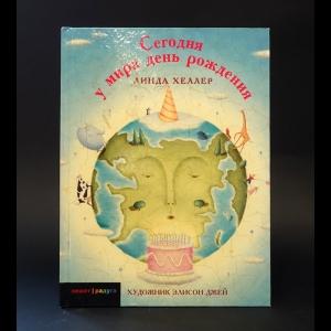 Хеллер Линда  - Сегодня у мира день рождения