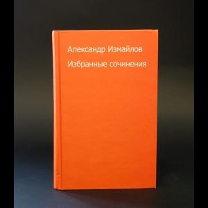 Измайлов Александр - Александр Измайлов Избранные сочинения