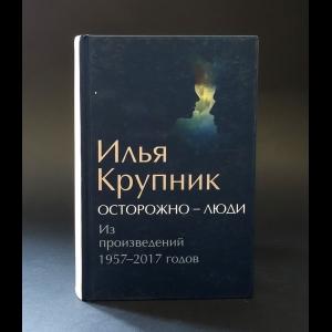 Крупник Илья -  Осторожно - люди. Из произведений 1957-2017 годов