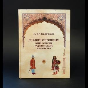 Карачкова Е.Ю. - Диалоги с прошлым: этноистория Раджпутского княжества